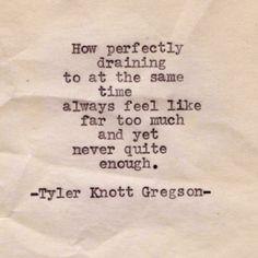 Tyler Knott Gregson - how perfectly draining to at the same time always feel like far too much and yet never quite enough.... Yup.