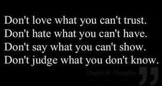 Yep.... DONT JUDGE WHAT YOU DONT KNOW!!!! So true. U think u know but in truth u dont. Sad but true. Still doing same thing... Hmmm maybe u need to look at him and stop putting all the blame on me....