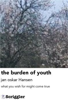 the burden of youth by jan oskar Hansen https://scriggler.com/detailPost/story/48949 what you wish for might come true