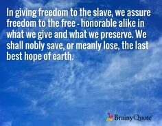 In giving freedom to the slave, we assure freedom to the free - honorable alike in what we give and what we preserve. We shall nobly save, or meanly lose, the last best hope of earth. - Abraham Lincoln