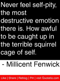 Never feel self-pity, the most destructive emotion there is. How awful to be caught up in the terrible squirrel cage of self. - Millicent Fenwick #quotes #quotations