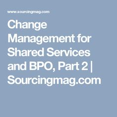 Change Management for Shared Services and BPO, Part 2 | Sourcingmag.com