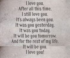 I love you my Honey! After all this time, I still love you. It's always been you. It was you yesterday, It was you today, It will be you tomorrow. And for the rest of my life, It will be you. I love you! The Words, Love Quotes For Him, Cute Quotes, I Still Love You Quotes, Husband Quotes, Anniversary Quotes For Husband, Love My Husband, My Love, Future Husband