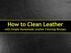 How to Clean Leather with Simple Homemade Leather Cleaning Recipes