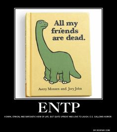 ENTP: A dark, cynical and sarcastic view of life, but quite upbeat and love to laugh, e.g. gallows humor.