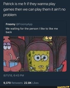Patrick is me fr if they wanna play games then we can play them it ain't no problem Froomy Me waiting for the person I like to like me back - iFunny :) Real Talk Quotes, Fact Quotes, Mood Quotes, True Quotes, Funny Quotes, Funny Spongebob Memes, Funny Relatable Memes, Funny Tweets, Funny Facts
