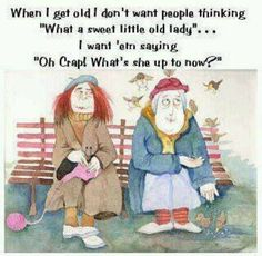 "When I get old I don't want people thinking ""What a sweet little old lady""...I want 'em saying ""Oh crap! What's she up to now?"""