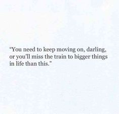 """You need to keep moving on, darling, or you'll miss the train to bigger things in life than this."""