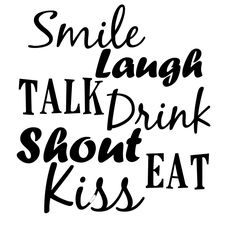 Smile, Laugh, Talk, Drink, Shout, Eat, Kiss