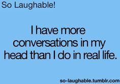 I have more conversations in my head than I do in real life,