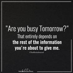 """""""Are you busy Tomorrow?"""" That entirely depends on the rest of theinformation you're about to give me. The Effective Pictures We Offer You About Humor jokes hindi A quality picture can tell you many th Sarcastic Quotes, Funny Quotes, Hilarious Sayings, Truth Quotes, Fact Quotes, Funny Signs, Wisdom Quotes, Lol So True, Twisted Humor"""
