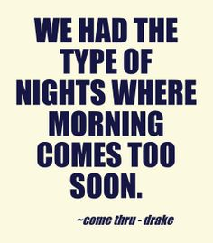 We had the type of nights where morning comes too soon.  Drake - Come thru