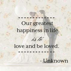 "Love Quote: ""Our greatest happiness in life is to love and be loved."" - Unknown"