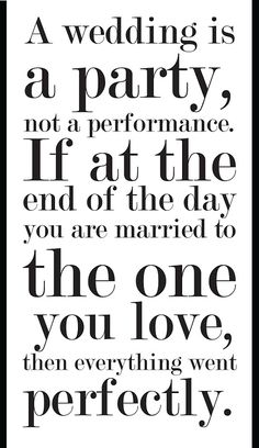 I always try to remind my friends that are wedding planning of this. It's the marriage that really counts, not the wedding...