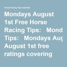 Mondays August 1st Free Horse Racing Tips:   Mondays August 1st free ratings covering the 1st 3 races at each & every race meeting…