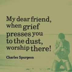 My dear friend, when grief presses you to the dust, worship there! - Charles H. Faith Quotes, Bible Quotes, Bible Verses, Scriptures, Godly Quotes, Quotable Quotes, The Words, Ch Spurgeon, Great Quotes