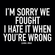 I'm sorry we fought I hate it when you're wrong Funny As Hell, Wtf Funny, Funny Jokes, Hilarious, Sign Quotes, True Quotes, Serious Quotes, Marriage Humor, Frases