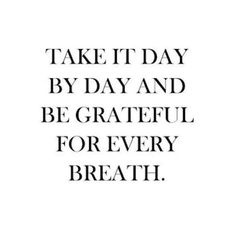 take it day by day and be grateful for every breath