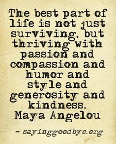 not just surviving, but thriving with passion, compassion and humor and style and generosity and kindess // maya angelou #powerful #favorite