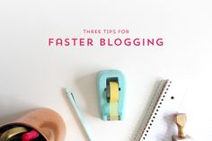 workspace wednesday | three tips for faster blogging.