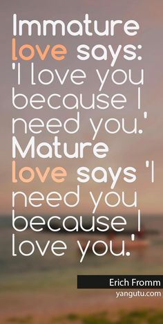 Immature love says: 'I love you because I need you.' Mature love says 'I need you because I love you', ~ Erich Fromm <3 Love Sayings #quotes, #love, #sayings, https://apps.facebook.com/yangutu