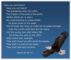 """Isaiah 40:28-31 KJV & Video!! #Shalom Everyone!! ( http://kristiann1.com/2015/04/20/isv40v/ ) """"Hast thou not known? hast thou not heard, that the everlasting God, the LORD, the Creator of the ends of the earth, fainteth not, neither is weary? there is no searching of His understanding. He giveth power to the faint; and to them that have no might He increaseth strength. Even the youths shall faint and be weary, and the young men shall utterly fall: But they that wait upon the LORD shall renew…"""