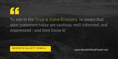 """""""To win in the Trust & Value Economy, be aware that your customers today are cautious, well-informed, and empowered - and they know it!"""" ~ Meridith Elliott Powell, author of Winning in the Trust & Value Economy"""