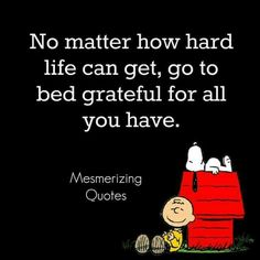 No matter how hard life can get, go to bed grateful for all you have.