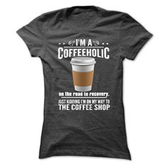 Im a COFFEEHOLIC - on the road to recovery. Just kidding Im on my way to the coffee shop.