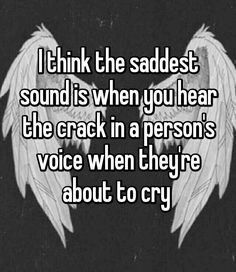 I think the saddest sound is when you hear the crack in a person's voice when they're about to cry I hate when this happens because people tell me they are fine and I hear that crack and it breaks me inside Quotes Deep Feelings, Mood Quotes, Feeling Hurt Quotes, Reality Quotes, Cute Quotes, Best Quotes, Whisper Quotes, Whisper Sh, Whisper Confessions