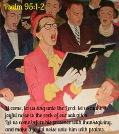 Psalm 95 O come, let us sing unto the Lord: let us make a joyful noise to the rock of our salvation.     2 Let us come before his presence with thanksgiving, and make a joyful noise unto him with psalms.
