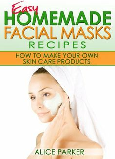 FREE eBook 06-09-2013: Easy Homemade Facial Masks Recipes: How To Make Your Own Skin Care Products by Alice Parker