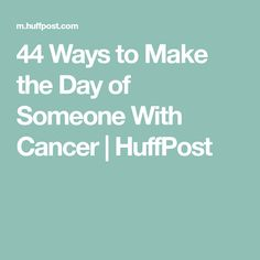 44 Ways to Make the Day of Someone With Cancer | HuffPost