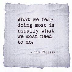 What we fear doing most is usually what we most need to do. Tim Ferriss