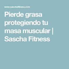 Pierde grasa protegiendo tu masa muscular | Sascha Fitness