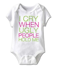 Look at this White 'I Cry When Ugly People Hold Me' Bodysuit - Infant on #zulily today!