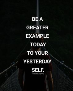 BE A GREATER EXAMPLE TODAY TO YOUR YESTERDAY SELF. . . #thelatestquote #quotes