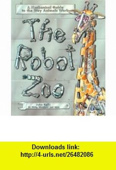The Robot Zoo A Mechanical Guide to the Way Animals Work (9781570360640) John Kelly, Philip Whitfield, Obin , ISBN-10: 1570360642  , ISBN-13: 978-1570360640 ,  , tutorials , pdf , ebook , torrent , downloads , rapidshare , filesonic , hotfile , megaupload , fileserve
