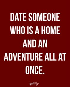"""Date someone who is a home and an adventure all at once."""