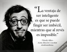 La ventaja de ser inteligente es que se puede fingir ser imbécil, mientras que al revés es imposible. - Woody Allen