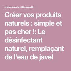 Créer vos produits naturels : simple et pas cher !: Le désinfectant naturel, remplaçant de l'eau de javel