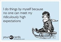 'I do things by myself because no one can meet my ridiculously high expectations.'