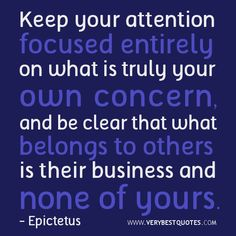 Keep your attention focused entirely on what is truly your own concern, and be clear that what belongs to others is their business and none of yours. - Epictetus