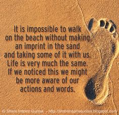 It is impossible to walk on the beach without making an imprint in the sand and taking some of it with us. Life is very much the same. If we noticed this we might be more aware of our actions and words.  #Life #lifelessons #lifeadvice #lifequotes #quotesonlife #lifequotesandsayings #impossible #walk #beach #imprint #noticed #aware #actions #words #shareinspirequotes #share #inspire #quotes