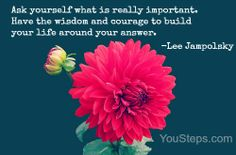 Ask yourself what is really important. Have the wisdom and courage to build your life around your answer. #inspiration @YouSteps #wellness
