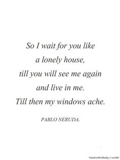 """55 Romantic Quotes - """"So I wait for you like a lonely house, till you will see me again and live in me. Till then my windows ache."""" - Pablo Neruda 55 Romantic Quotes You'll Want to Share with the Love of Your Life Ashley Snickers ^^Quotab Neruda Quotes, Poem Quotes, Life Quotes, Neruda Love Poems, Crush Quotes, Relationship Quotes, Status Quotes, Attitude Quotes, Relationships"""