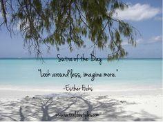 """Look around less, imagine more.""    -Esther Hicks"