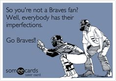 So you're not a Braves fan? Well, everybody has their imperfections. Go Braves!!