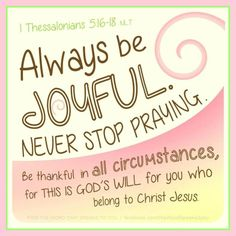 """Wow...this scripture touched my heart at the right time.  It's my desire to remain joyful regardless of circumstances or battles I may be facing.   Sometimes we find ourselves battling the """"poor pitiful me's"""", and it seems to be hard changing our  mentality once it begins.  But it's during those moments that I hear """"Be still, and know that I am God"""".   It's hard not to give thanks just for the moment itself.  I'm so thankful that we belong to such a loving and wonderful God."""