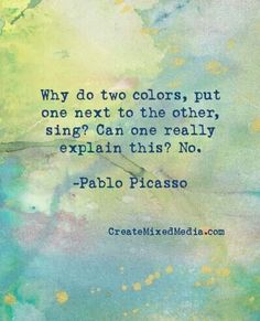 Pablo Picasso quote on colour: Why do two colours, put one next to the other, sing? Can one really explain this? Great Quotes, Quotes To Live By, Me Quotes, Inspirational Quotes, Wisdom Quotes, Cool Words, Wise Words, Color Quotes, Quotes On Colours
